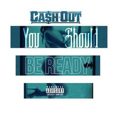 Ca$h Out - You Should Be Ready