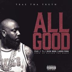 Trae Tha Truth - All Good Feat. Rick Ross, T.I. & Audio Push