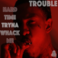 Trouble - Hard Time Tryna Whack Me (Prod. By Toyko Vanity)
